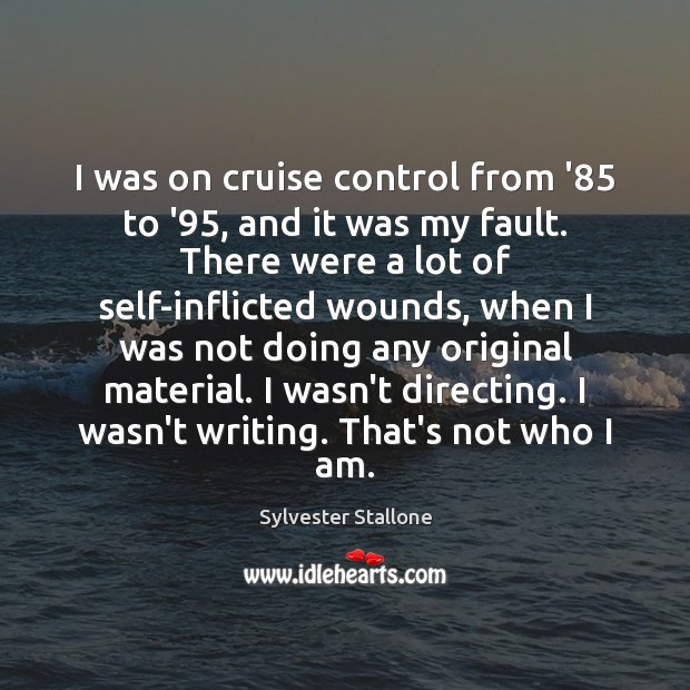 I was on cruise control from '85 to '95, and it was Sylvester Stallone Picture Quote
