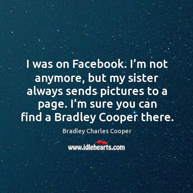I was on facebook. I'm not anymore, but my sister always sends pictures to a page. Bradley Charles Cooper Picture Quote