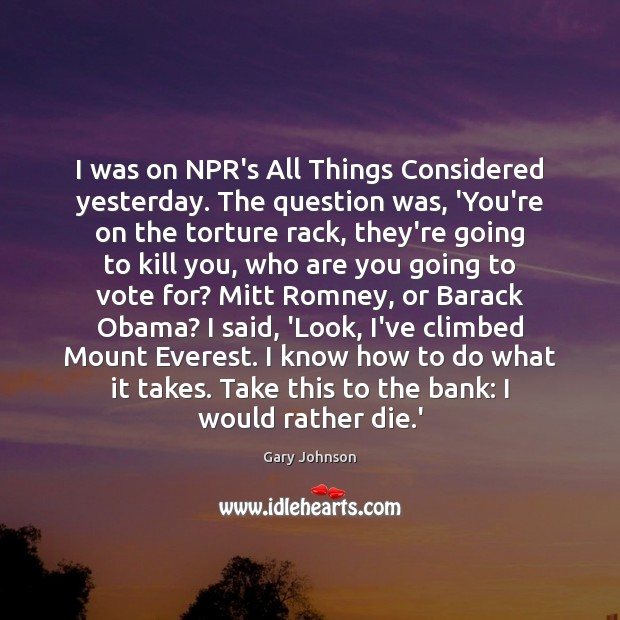 I was on NPR's All Things Considered yesterday. The question was, 'You're Gary Johnson Picture Quote