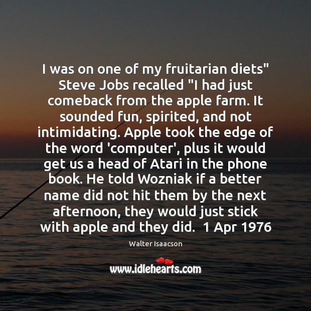"Image, I was on one of my fruitarian diets"" Steve Jobs recalled ""I"