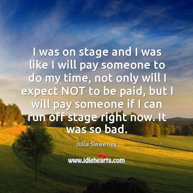 I was on stage and I was like I will pay someone to do my time, not only will I expect not to be paid Julia Sweeney Picture Quote