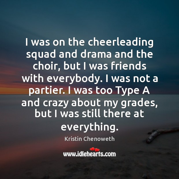 I was on the cheerleading squad and drama and the choir, but Kristin Chenoweth Picture Quote
