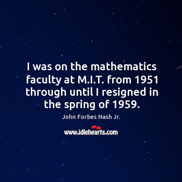I was on the mathematics faculty at m.i.t. From 1951 through until I resigned in the spring of 1959. Image