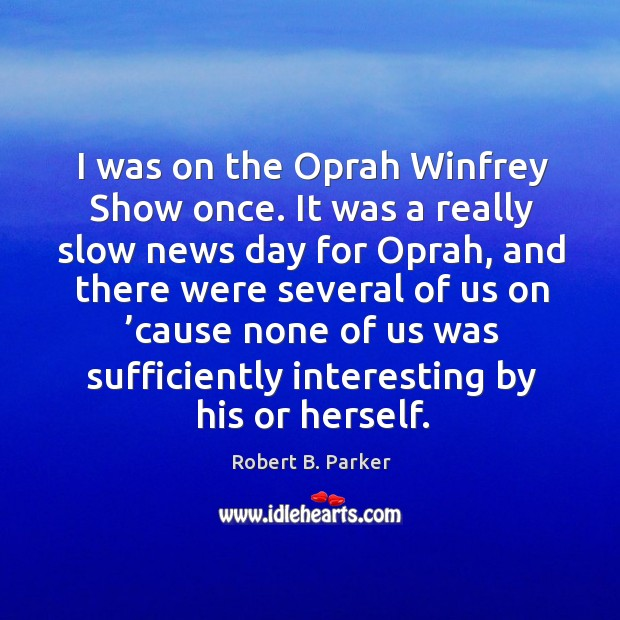 I was on the oprah winfrey show once. It was a really slow news day for oprah Image