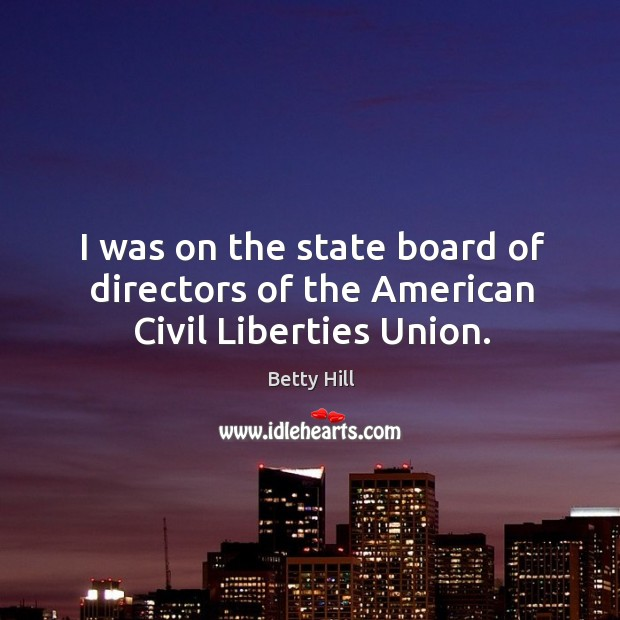 I was on the state board of directors of the american civil liberties union. Betty Hill Picture Quote