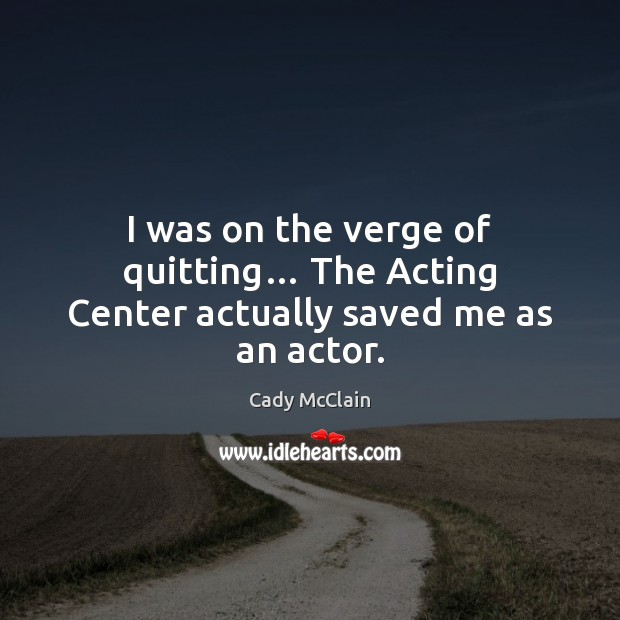 Image, I was on the verge of quitting… The Acting Center actually saved me as an actor.