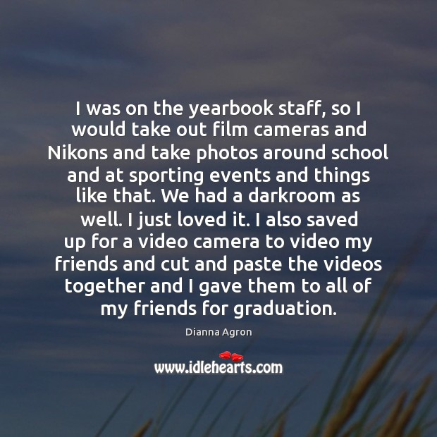Image, I was on the yearbook staff, so I would take out film