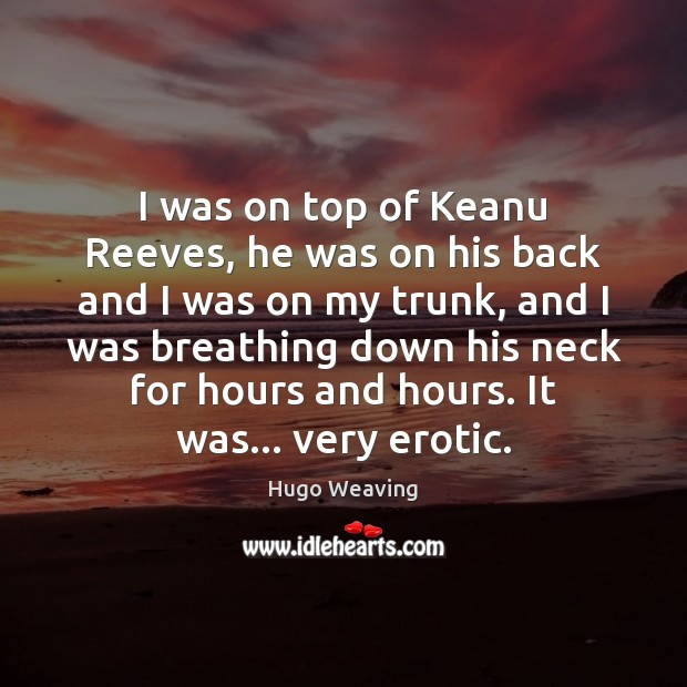 I was on top of Keanu Reeves, he was on his back Hugo Weaving Picture Quote