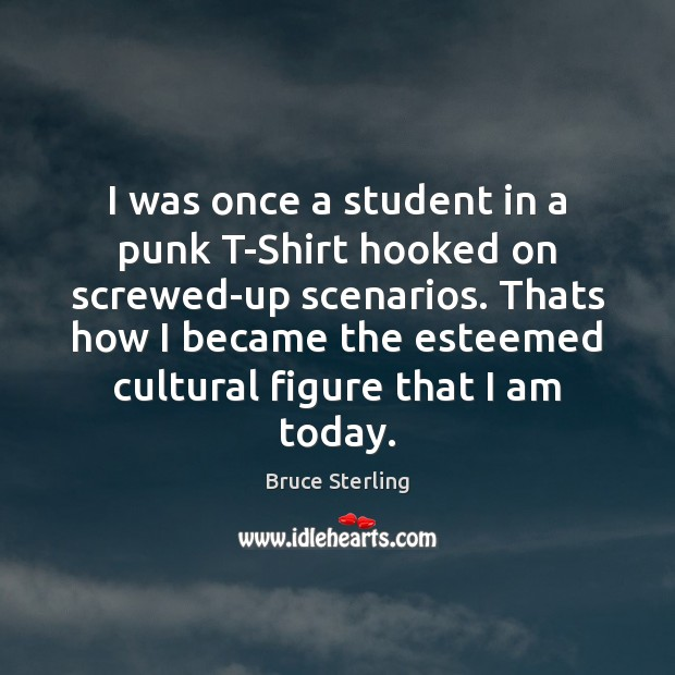 I was once a student in a punk T-Shirt hooked on screwed-up Bruce Sterling Picture Quote