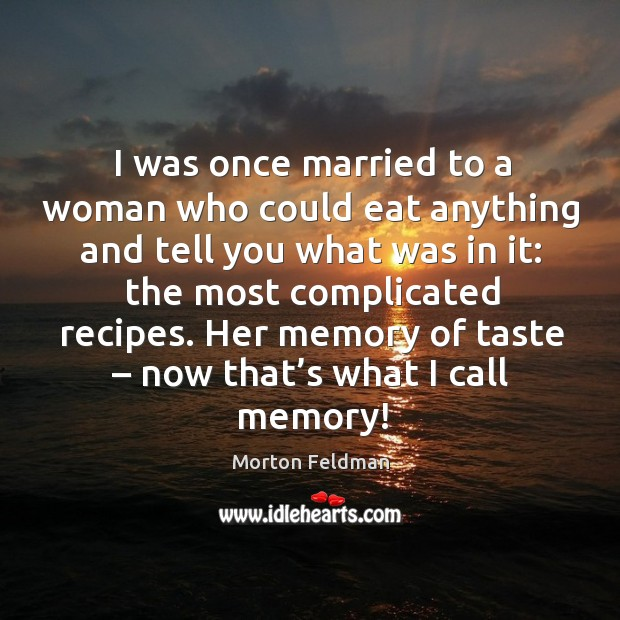 I was once married to a woman who could eat anything and tell you what was in it: Morton Feldman Picture Quote