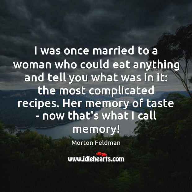 I was once married to a woman who could eat anything and Morton Feldman Picture Quote