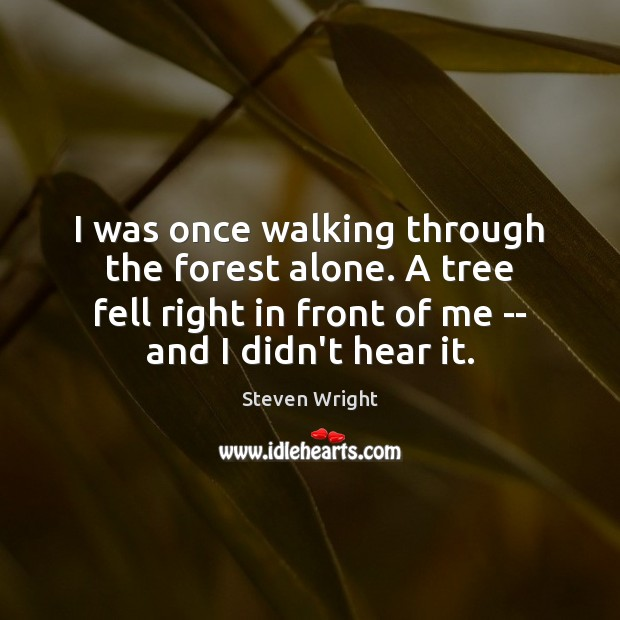 I was once walking through the forest alone. A tree fell right Steven Wright Picture Quote