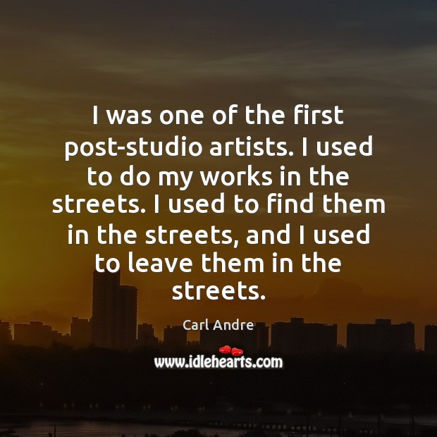 I was one of the first post-studio artists. I used to do Carl Andre Picture Quote