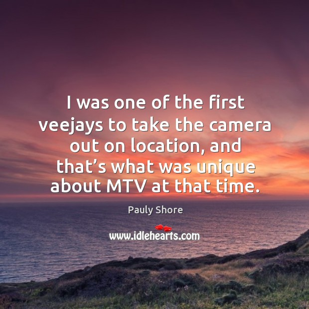 I was one of the first veejays to take the camera out on location, and that's what was unique about mtv at that time. Image