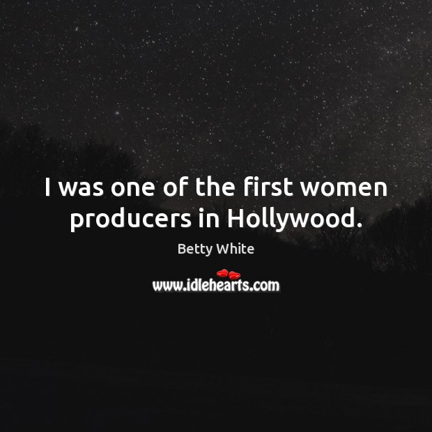 I was one of the first women producers in Hollywood. Betty White Picture Quote