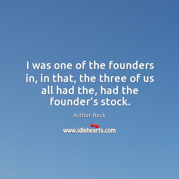 Image, I was one of the founders in, in that, the three of us all had the, had the founder's stock.