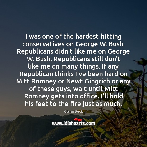 I was one of the hardest-hitting conservatives on George W. Bush. Republicans Glenn Beck Picture Quote