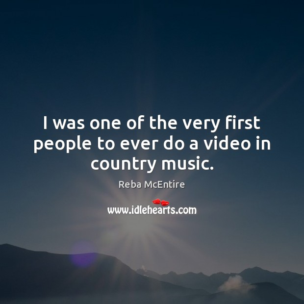 I was one of the very first people to ever do a video in country music. Reba McEntire Picture Quote