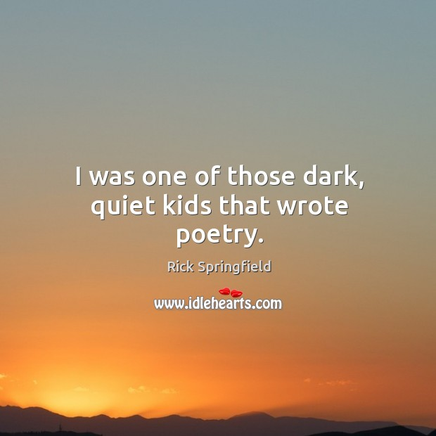 I was one of those dark, quiet kids that wrote poetry. Rick Springfield Picture Quote
