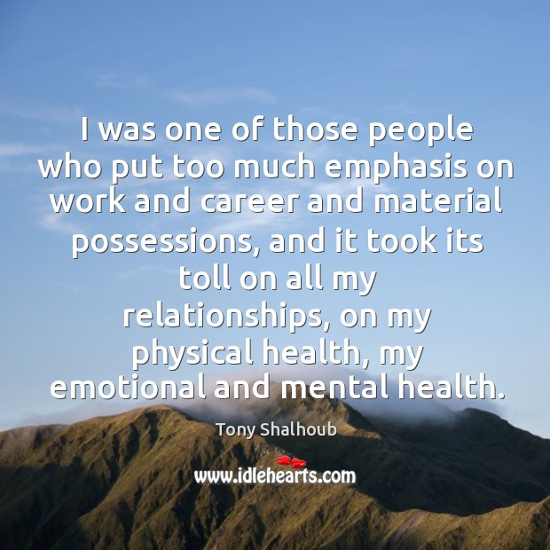 I was one of those people who put too much emphasis on work and career and material possessions Tony Shalhoub Picture Quote