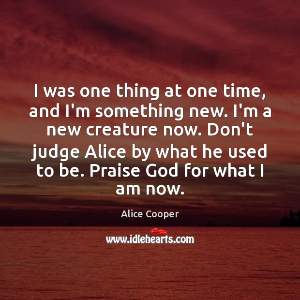 I was one thing at one time, and I'm something new. I'm Don't Judge Quotes Image