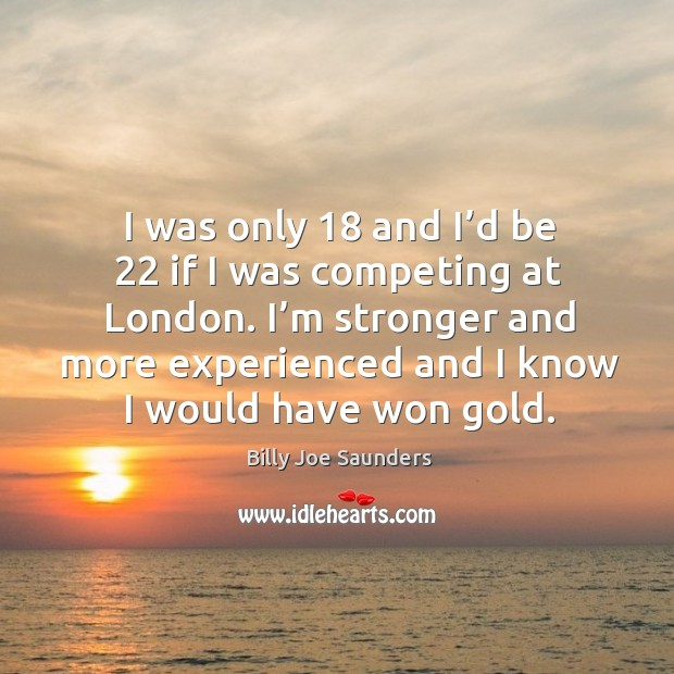 Image, I was only 18 and I'd be 22 if I was competing at london.