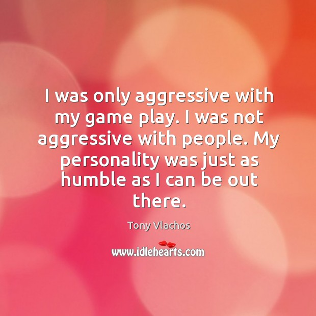 I was only aggressive with my game play. I was not aggressive Tony Vlachos Picture Quote