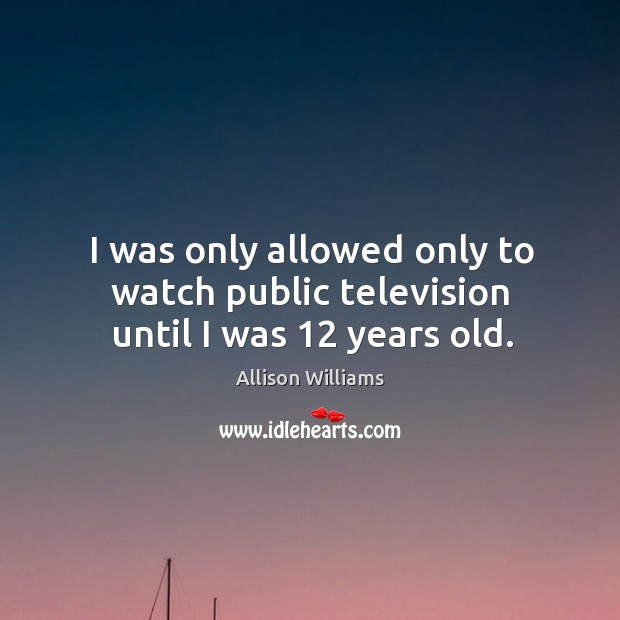 Image, I was only allowed only to watch public television until I was 12 years old.
