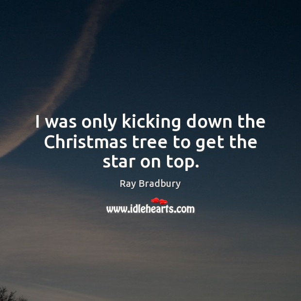 I was only kicking down the Christmas tree to get the star on top. Ray Bradbury Picture Quote
