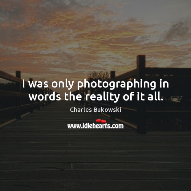I was only photographing in words the reality of it all. Image