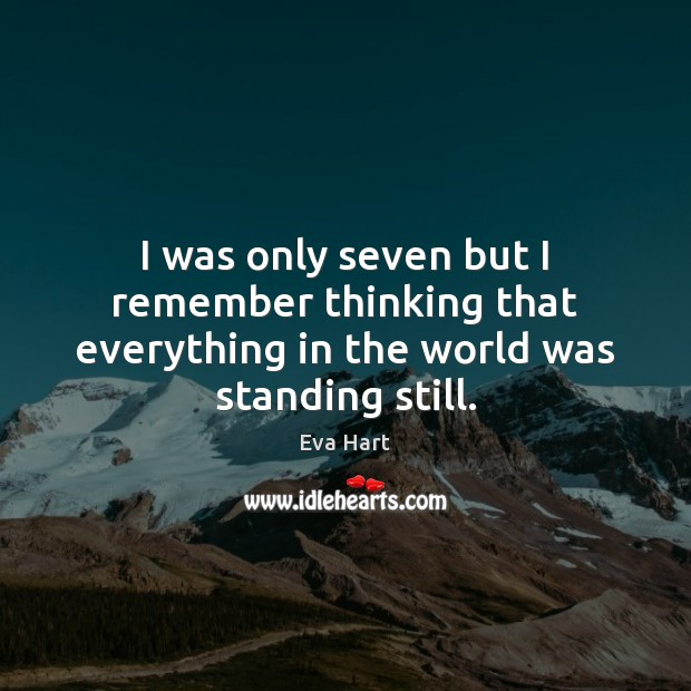 I was only seven but I remember thinking that everything in the world was standing still. Image