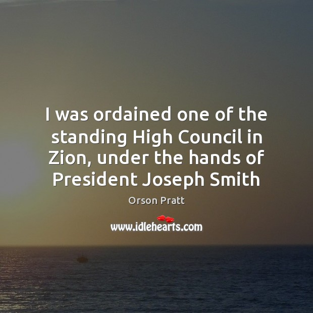 I was ordained one of the standing High Council in Zion, under Orson Pratt Picture Quote