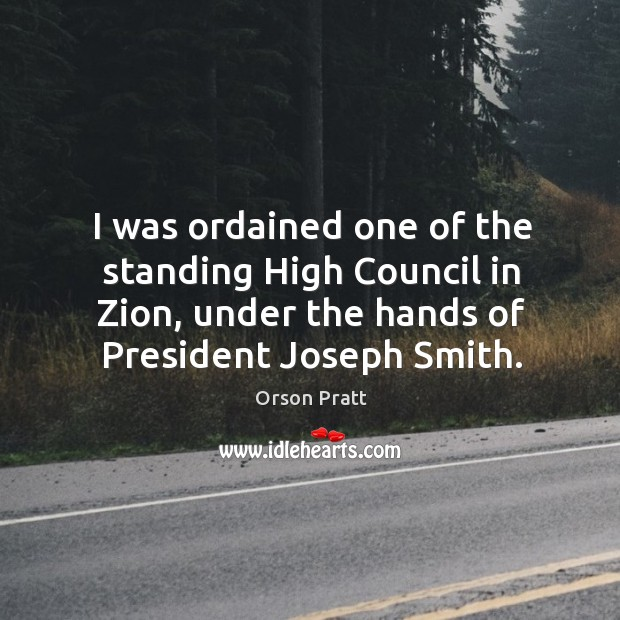 I was ordained one of the standing high council in zion, under the hands of president joseph smith. Orson Pratt Picture Quote
