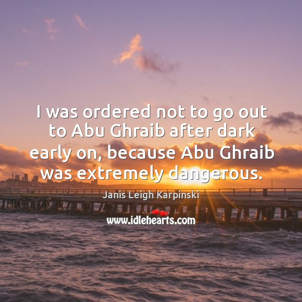 I was ordered not to go out to abu ghraib after dark early on, because abu ghraib was extremely dangerous. Image