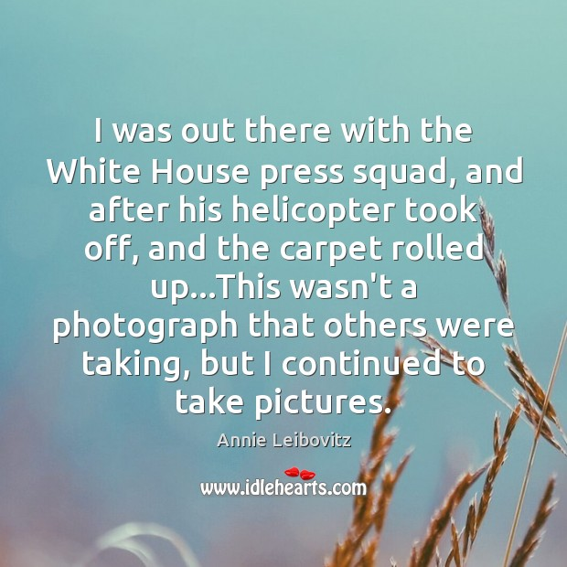 I was out there with the White House press squad, and after Annie Leibovitz Picture Quote
