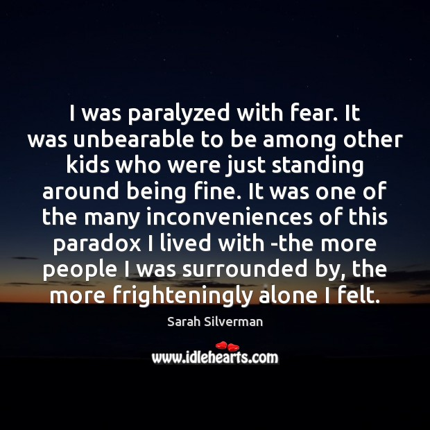 Sarah Silverman Picture Quote image saying: I was paralyzed with fear. It was unbearable to be among other