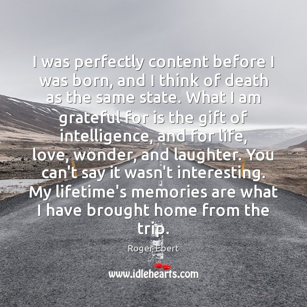 I was perfectly content before I was born, and I think of Roger Ebert Picture Quote