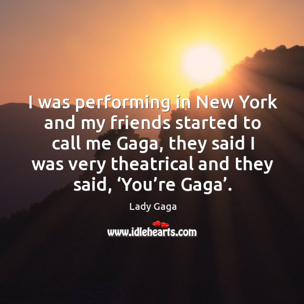 I was performing in new york and my friends started to call me gaga Image