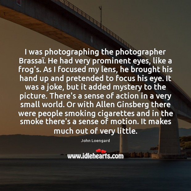 Image, I was photographing the photographer Brassaï. He had very prominent eyes, like