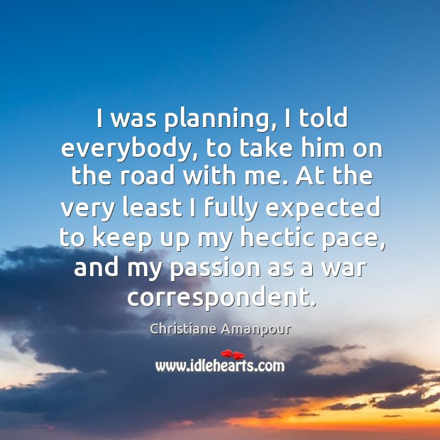 I was planning, I told everybody, to take him on the road with me. Christiane Amanpour Picture Quote
