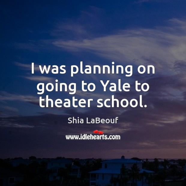 I was planning on going to Yale to theater school. Image