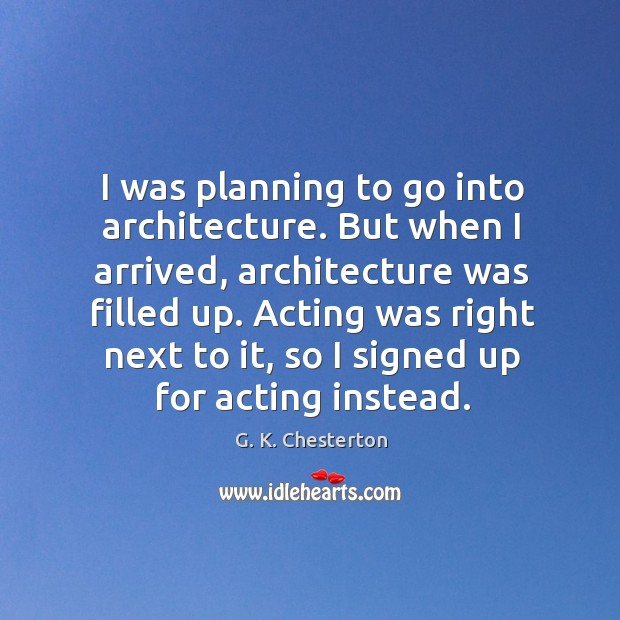 I was planning to go into architecture. But when I arrived, architecture was filled up. G. K. Chesterton Picture Quote
