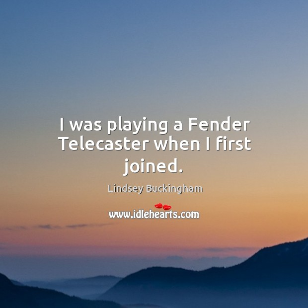 I was playing a fender telecaster when I first joined. Lindsey Buckingham Picture Quote