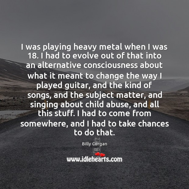 I was playing heavy metal when I was 18. I had to evolve Billy Corgan Picture Quote