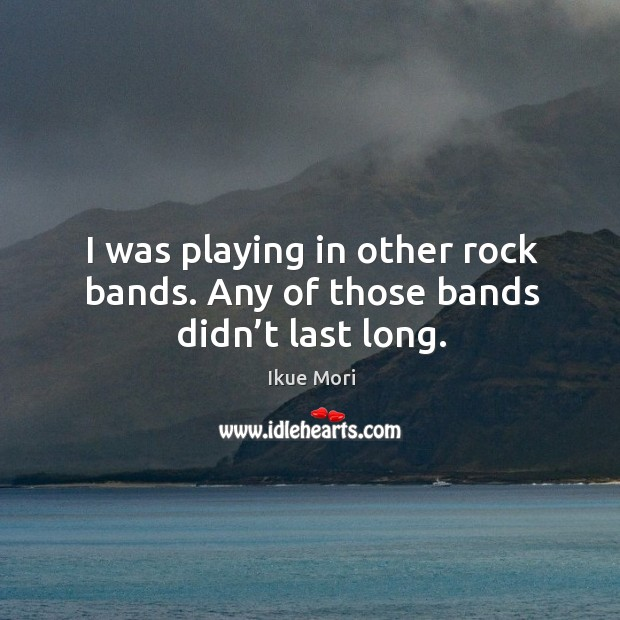 I was playing in other rock bands. Any of those bands didn't last long. Ikue Mori Picture Quote