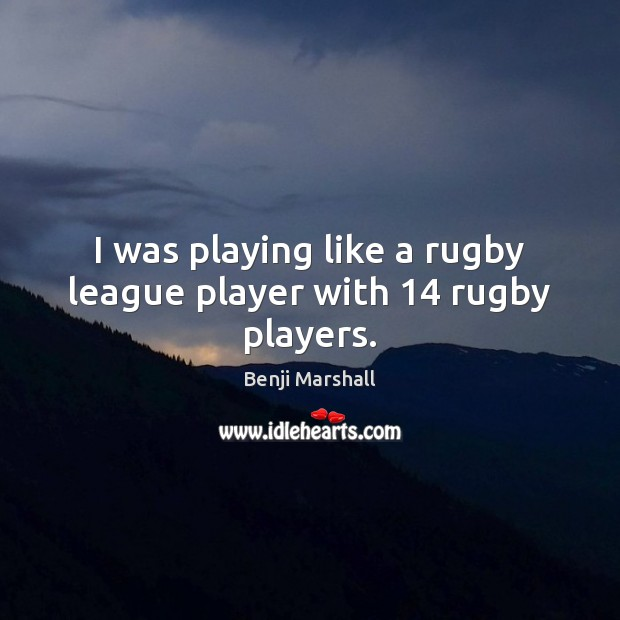 Image, I was playing like a rugby league player with 14 rugby players.