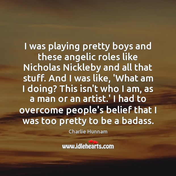 I was playing pretty boys and these angelic roles like Nicholas Nickleby Image