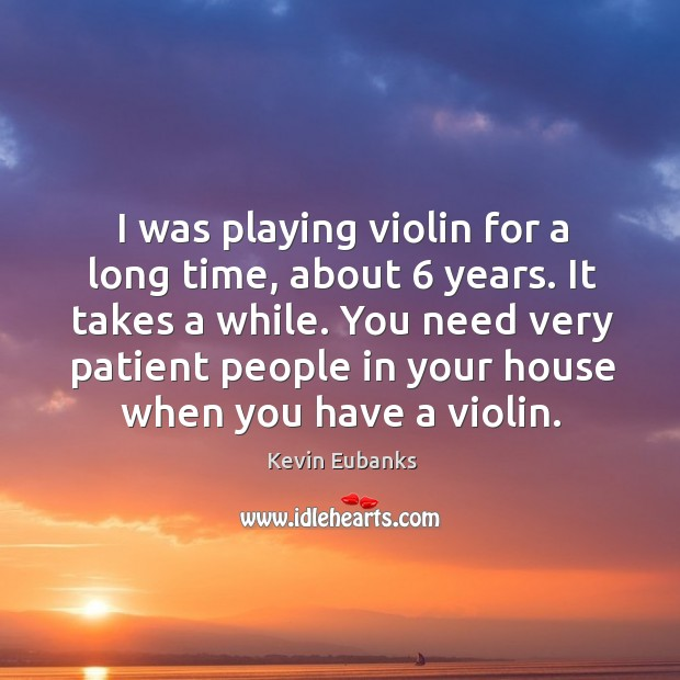 I was playing violin for a long time, about 6 years. It takes a while. Image