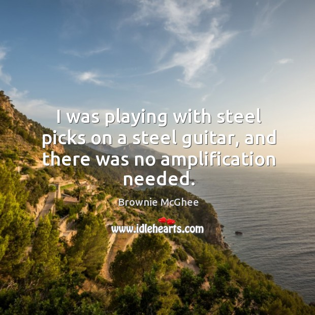 I was playing with steel picks on a steel guitar, and there was no amplification needed. Image