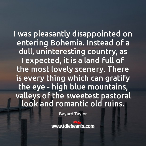 I was pleasantly disappointed on entering Bohemia. Instead of a dull, uninteresting Bayard Taylor Picture Quote